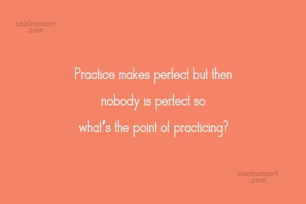 Funny Quote: Practice makes perfect but then nobody is...