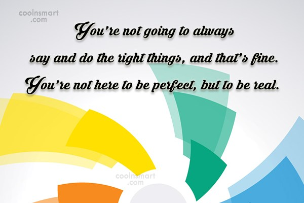 Being Yourself Quote: You're not going to always say and...