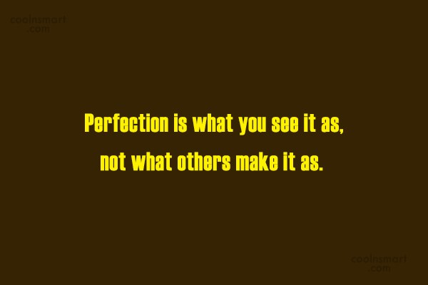 Perfection Quote: Perfection is what you see it as,...