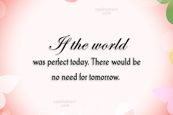 Perfection Quote: If the world was perfect today. There...