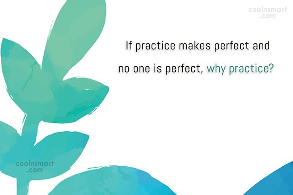 Perfection Quote: If practice makes perfect and no one...