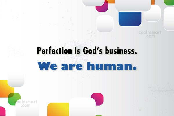 Quote: Perfection is God's business. We are human.
