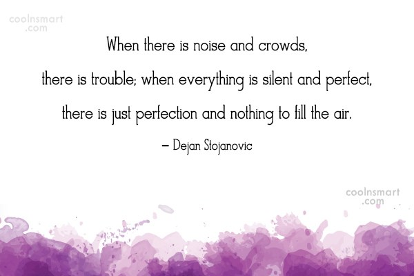 Perfection Quote: When there is noise and crowds, there...