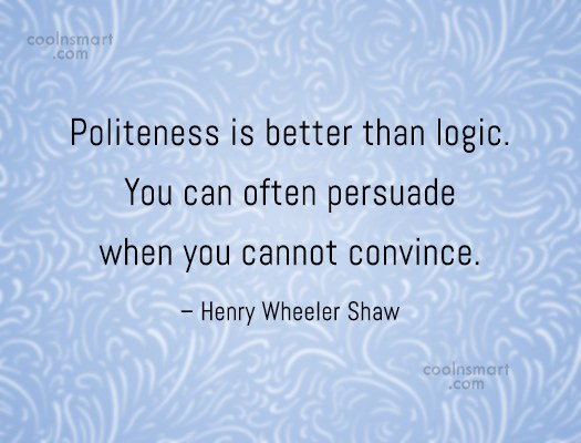 Politeness Quote: Politeness is better than logic. You can...