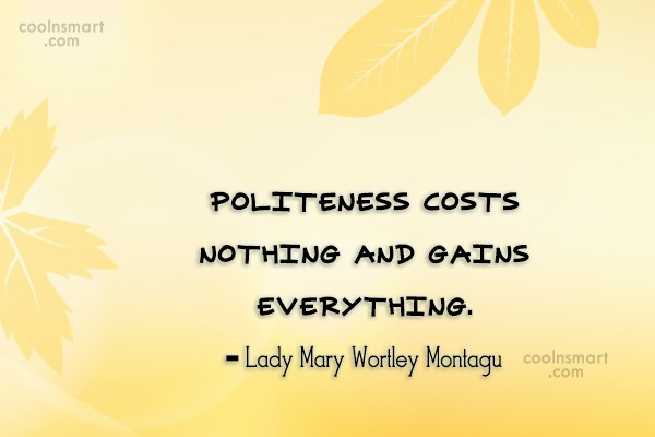 Politeness Quote: Politeness costs nothing and gains everything. –...
