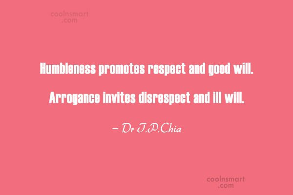 Arrogance Quote: Humbleness promotes respect and good will. Arrogance...