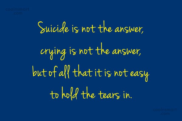 Suicide Quote: Suicide is not the answer, crying is...