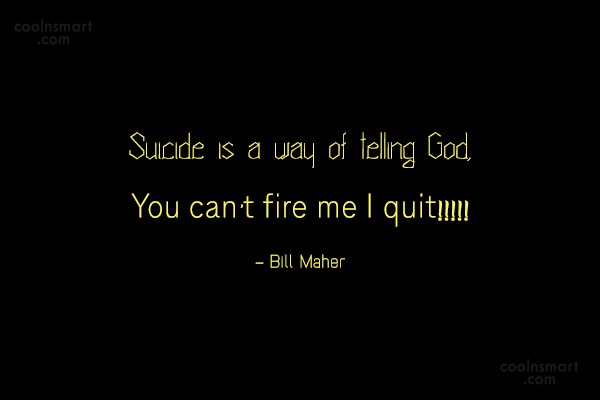 Suicide Quote: Suicide is man's way of telling God,...
