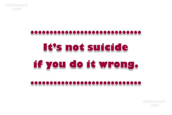 Suicide Quote: It's not suicide if you do it...