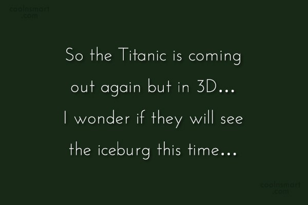 Movies Quote: So the Titanic is coming out again...