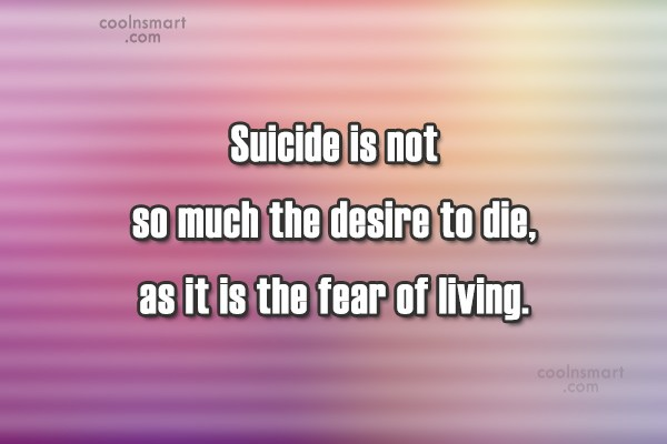 Suicide Quote: Suicide is not so much the desire...