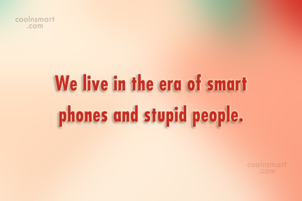 Stupid Quote: We live in the era of smart...
