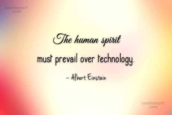 Technology Quote: The human spirit must prevail over technology....