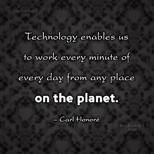 Technology Quote: Technology enables us to work every minute...