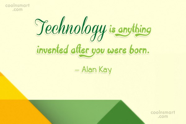 Technology Quote: Technology is anything invented after you were...