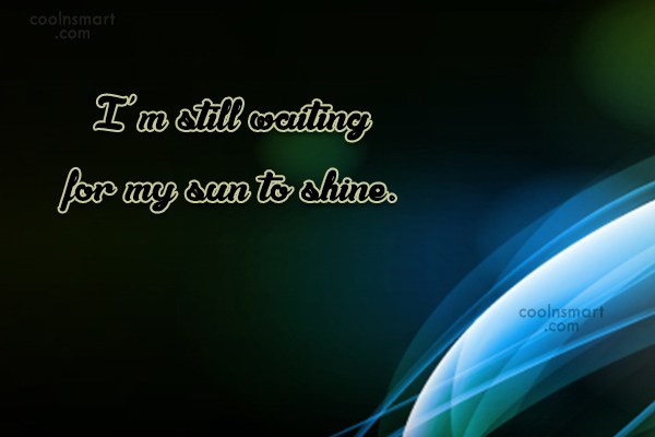 Waiting Quote: I'm still waiting for my sun to...