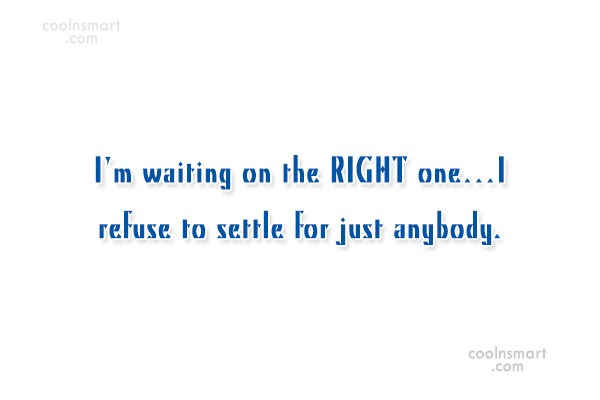 Waiting Quote: I'm waiting on the RIGHT one…I refuse...