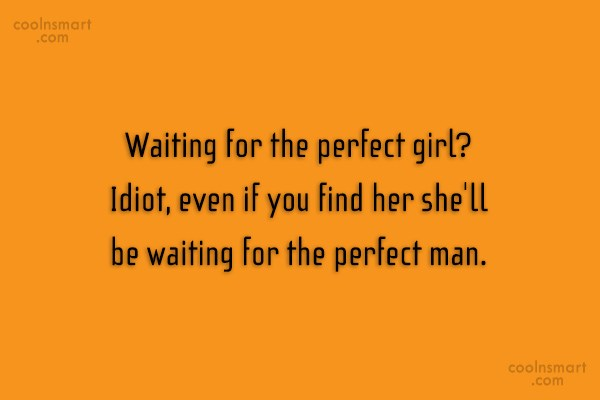 Waiting Quote: Waiting for the perfect girl? Idiot, even...