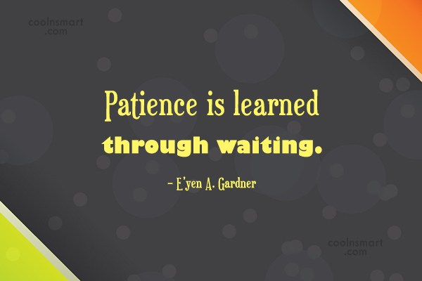 Patience Quote: Patience is learned through waiting. – E'yen...