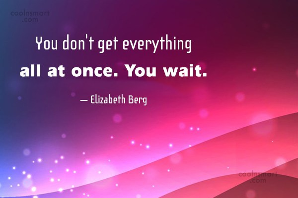 Quote: You don't get everything all at once....