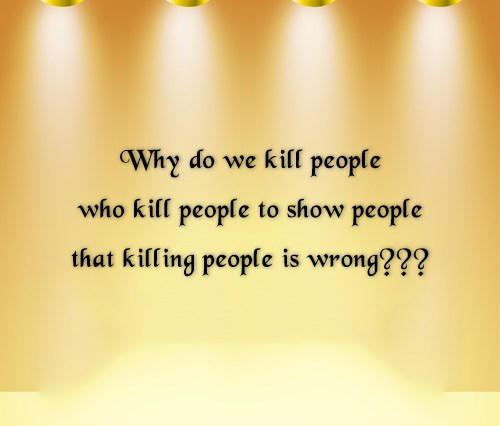 Wise Quote: Why do we kill people who kill...