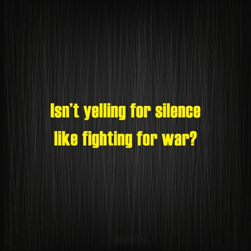 War Quote: Isn't yelling for silence like fighting for...
