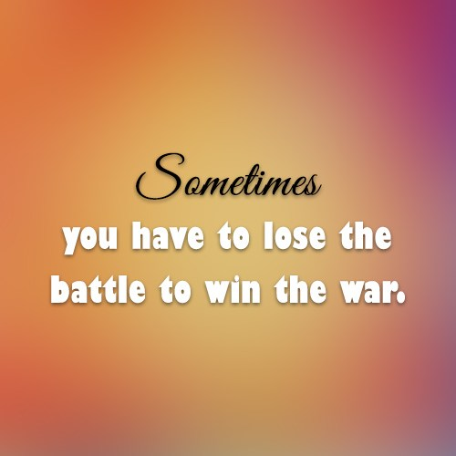 War Quote: Sometimes you have to lose the battle...