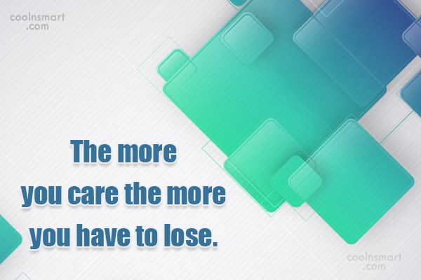 Care Quote: The more you care the more you...