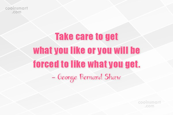 Quote: Take care to get what you like...