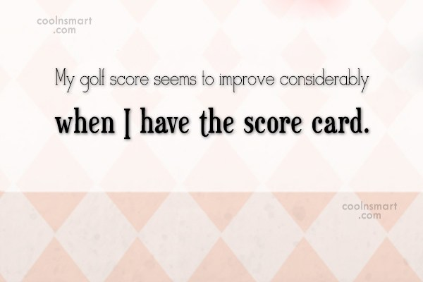 Funny Golf Quotes Quote: My golf score seems to improve considerably...