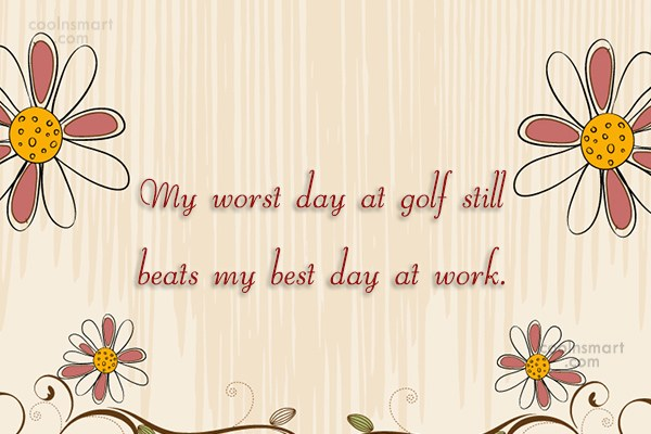 Funny Golf Quotes Quote: My worst day at golf still beats...