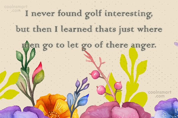 Funny Golf Quotes Quote: I never found golf interesting, but then...