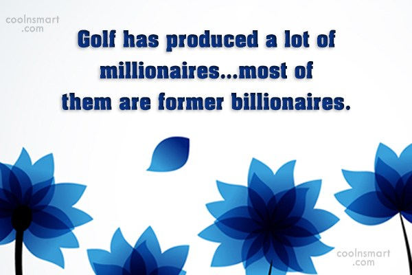 Funny Golf Quotes Quote: Golf has produced a lot of millionaires…most...