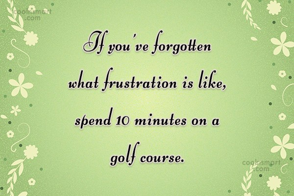Funny Golf Quotes Quote: If you've forgotten what frustration is like,...