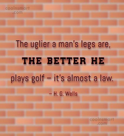 Funny Golf Quotes Quote: The uglier a man's legs are, the...