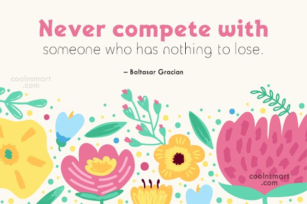 Competition Quote: Never compete with someone who has nothing...