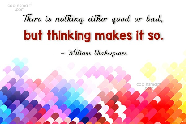 Quote: There is nothing either good or bad,...
