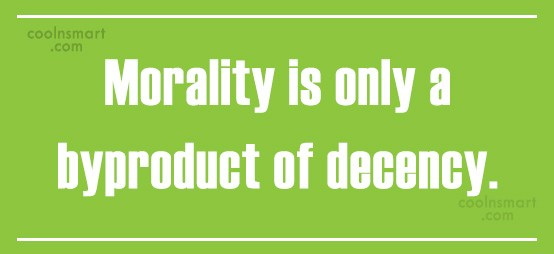 Quote: Morality is only a byproduct of decency.