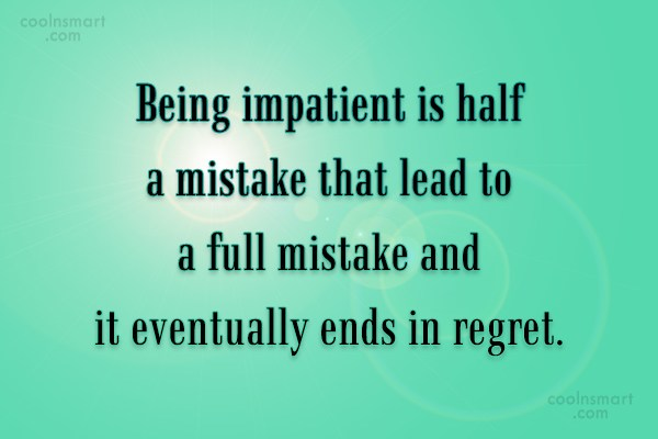Patience Quote: Being impatient is half a mistake that...