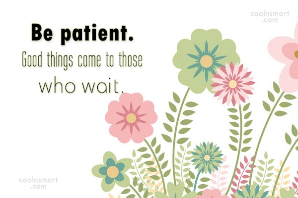 Patience Quote: Be patient. Good things come to those...