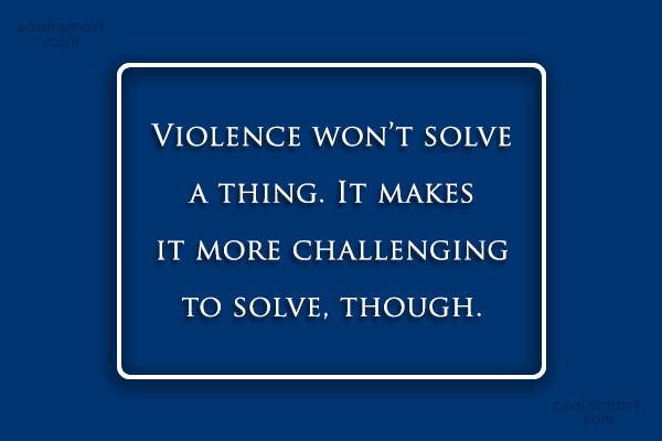 Violence Quote: Violence won't solve a thing. It makes...