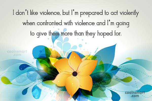 Violence Quote: I don't like violence, but I'm prepared...