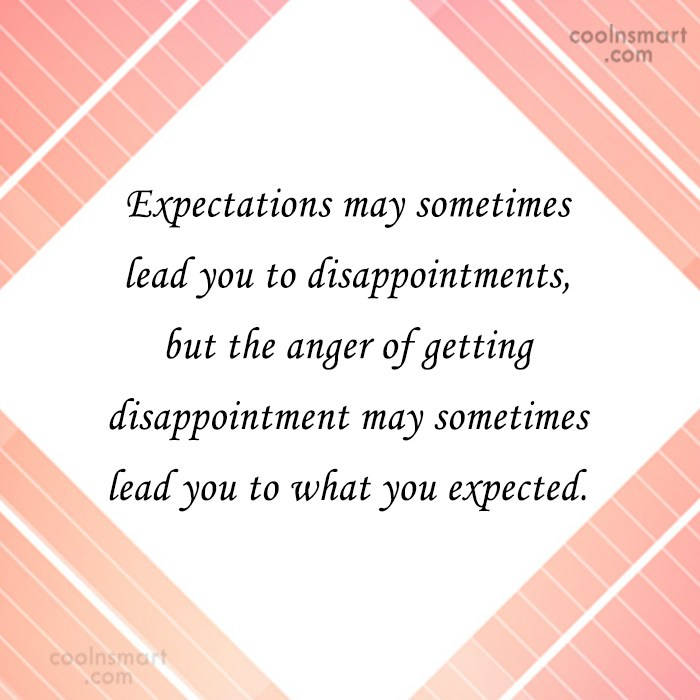 Expectation Quote: Expectations may sometimes lead you to disappointments,...