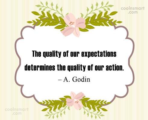 Expectation Quote: The quality of our expectations determines the...