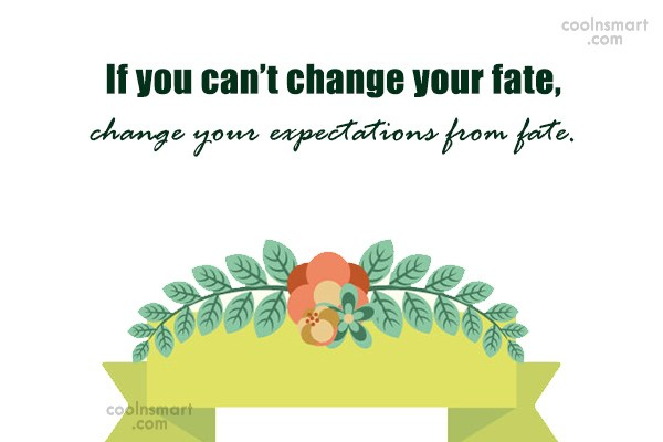 Quote: If you can't change your fate, change...