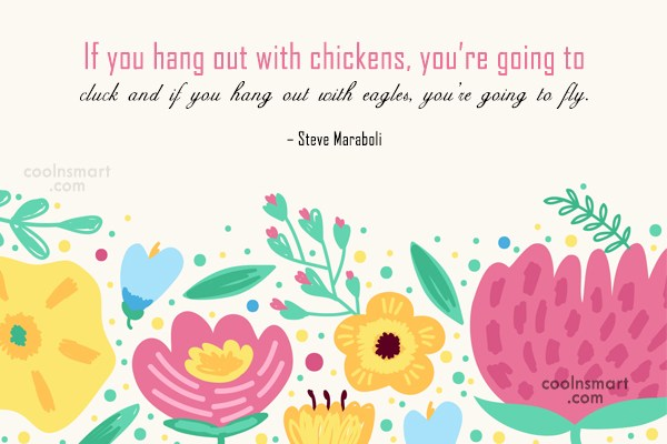 Quote: If you hang out with chickens, you're...