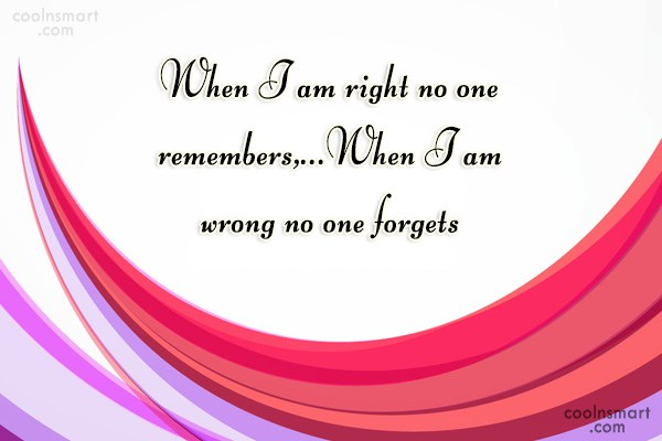 Failure Quote: When I am right no one remembers,…When...