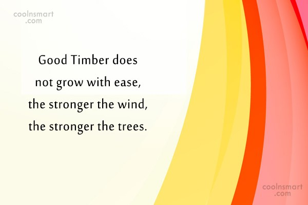 Failure Quote: Good Timber does not grow with ease,...