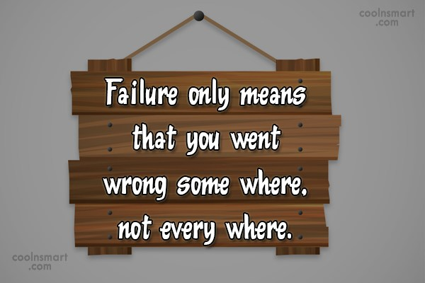 Failure Quote: Failure only means that you went wrong...