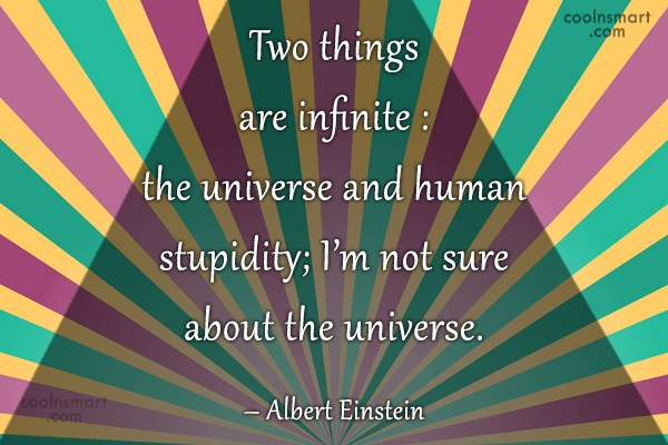 Quote: Two things are infinite : the universe...